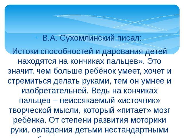 В.А. Сухомлинский писал: Истоки способностей и дарования детей находятся на...