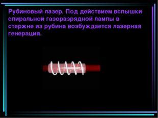 Рубиновый лазер. Под действием вспышки спиральной газоразрядной лампы в стерж