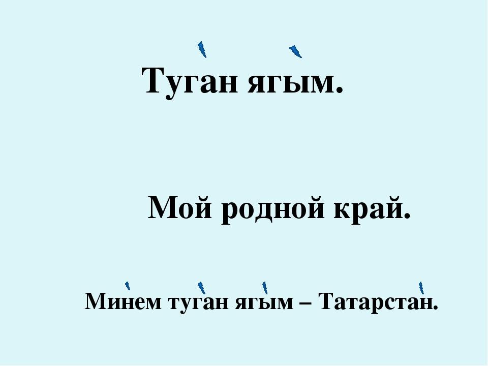 Туган ягым. Мой родной край. Минем туган ягым – Татарстан.