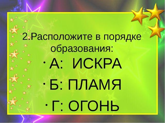 2.Расположите в порядке образования: А: ИСКРА Б: ПЛАМЯ Г: ОГОНЬ