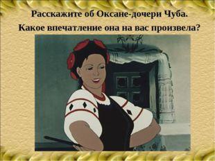 Расскажите об Оксане-дочери Чуба. Какое впечатление она на вас произвела?