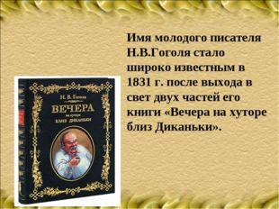 Имя молодого писателя Н.В.Гоголя стало широко известным в 1831 г. после выход