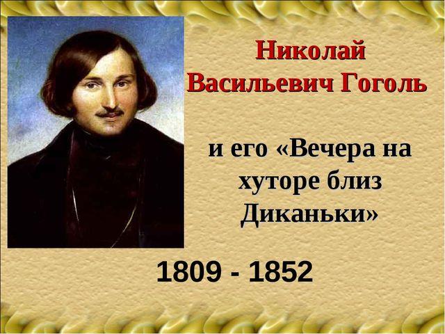 Николай Васильевич Гоголь и его «Вечера на хуторе близ Диканьки» 1809 - 1852