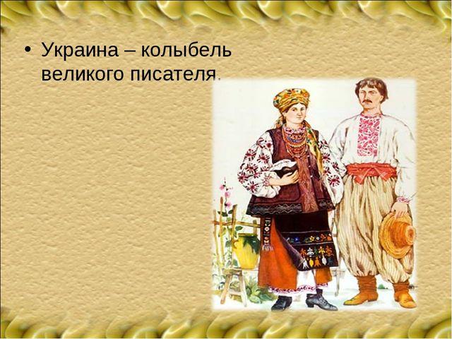 Украина – колыбель великого писателя.