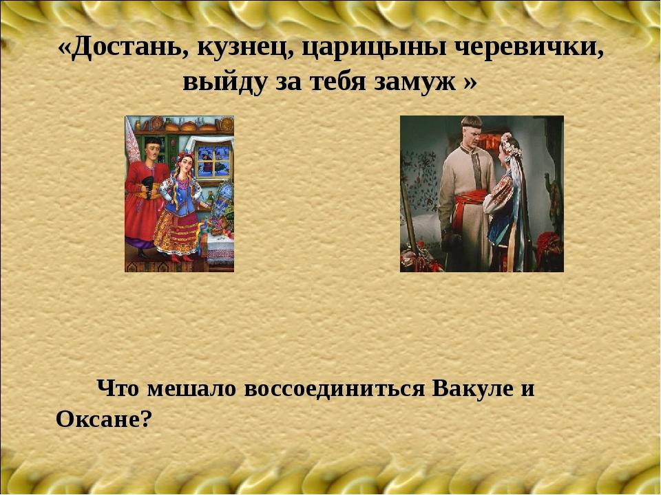 «Достань, кузнец, царицыны черевички, выйду за тебя замуж » Что мешало восс...