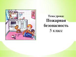 Тема урока: Пожарная безопасность 5 класс