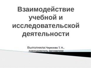 Взаимодействие учебной и исследовательской деятельности Выполнила:Черезова Т.