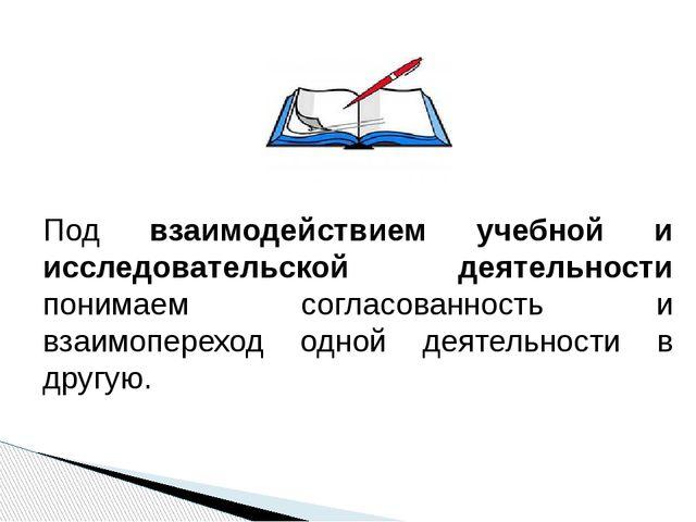 Под взаимодействием учебной и исследовательской деятельности понимаем согласо...
