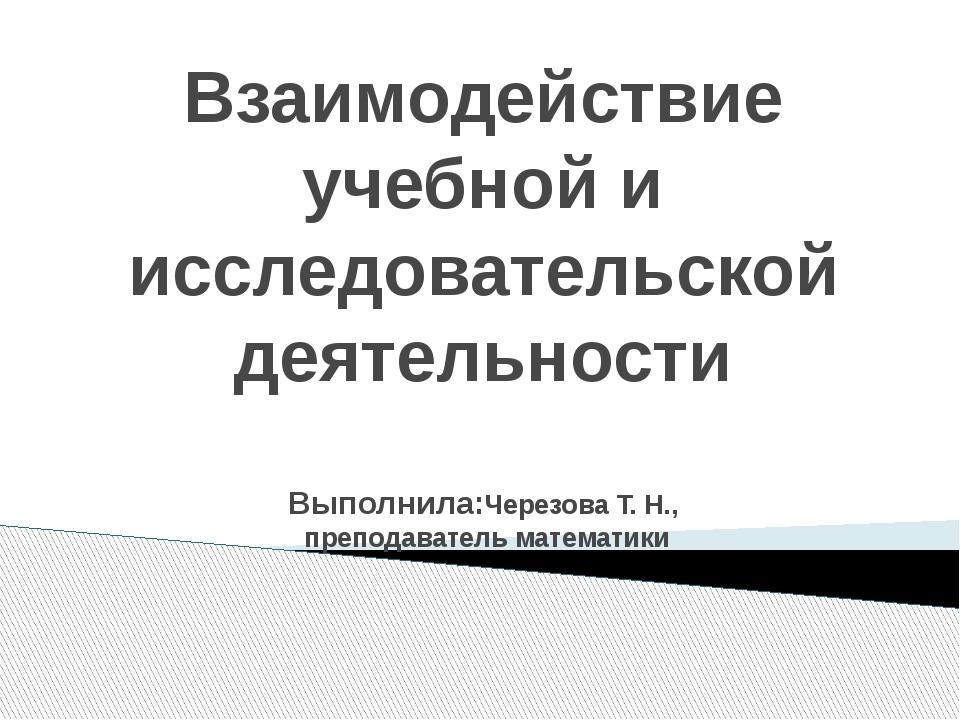 Взаимодействие учебной и исследовательской деятельности Выполнила:Черезова Т....