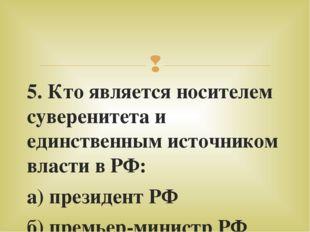5. Кто является носителем суверенитета и единственным источником власти в РФ: