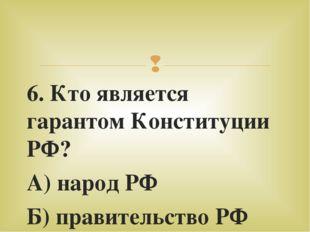 6. Кто является гарантом Конституции РФ? А) народ РФ Б) правительство РФ В) п
