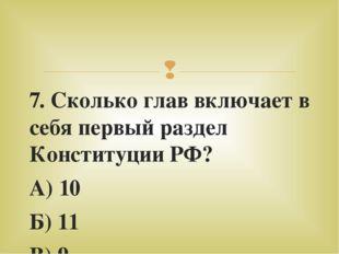 7. Сколько глав включает в себя первый раздел Конституции РФ? А) 10 Б) 11 В)