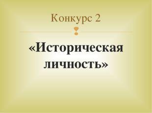 «Историческая личность» Конкурс 2 