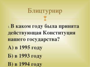 1. В каком году была принята действующая Конституция нашего государства? А) в