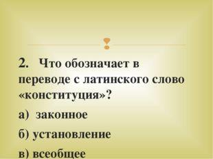 2. Что обозначает в переводе с латинского слово «конституция»? а) законное б)