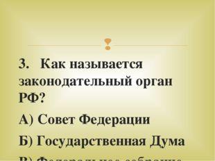3. Как называется законодательный орган РФ? А) Совет Федерации Б) Государстве