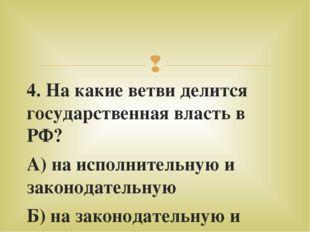 4. На какие ветви делится государственная власть в РФ? А) на исполнительную и