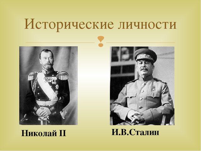 Исторические личности Николай II И.В.Сталин 