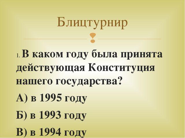 1. В каком году была принята действующая Конституция нашего государства? А) в...