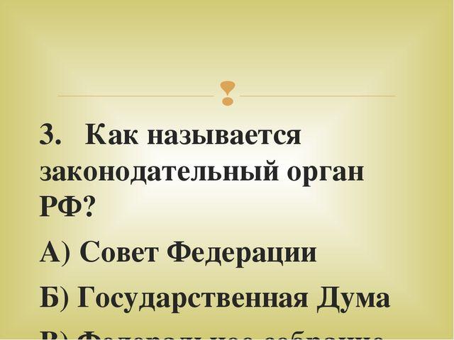 3. Как называется законодательный орган РФ? А) Совет Федерации Б) Государстве...