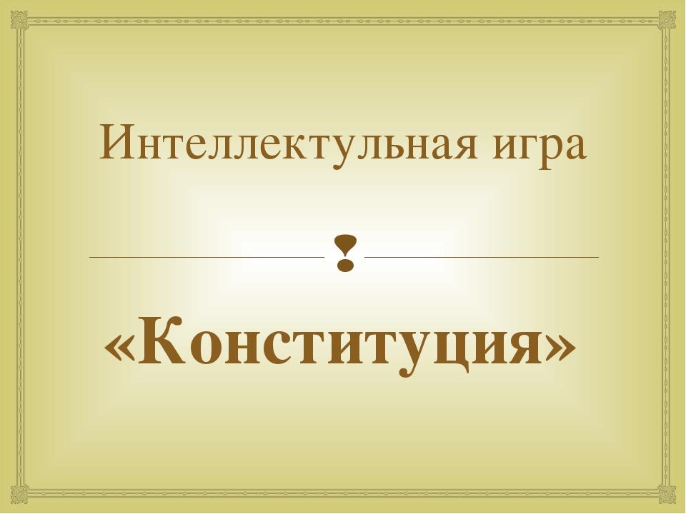 Интеллектульная игра «Конституция» 