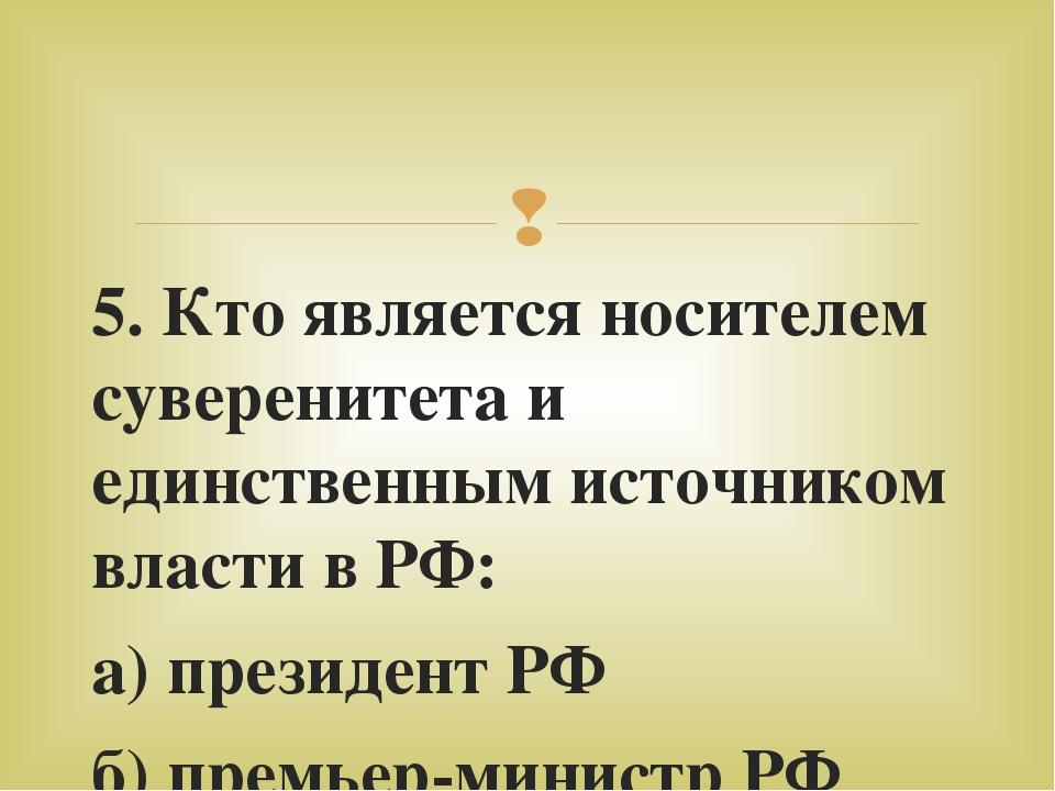 5. Кто является носителем суверенитета и единственным источником власти в РФ:...