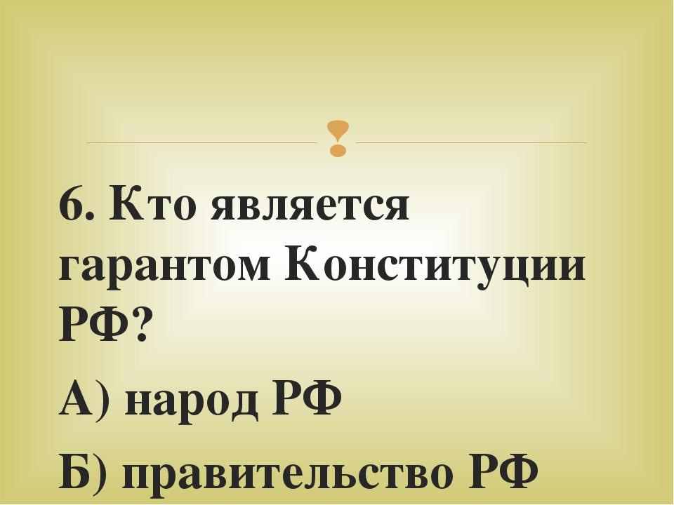 6. Кто является гарантом Конституции РФ? А) народ РФ Б) правительство РФ В) п...