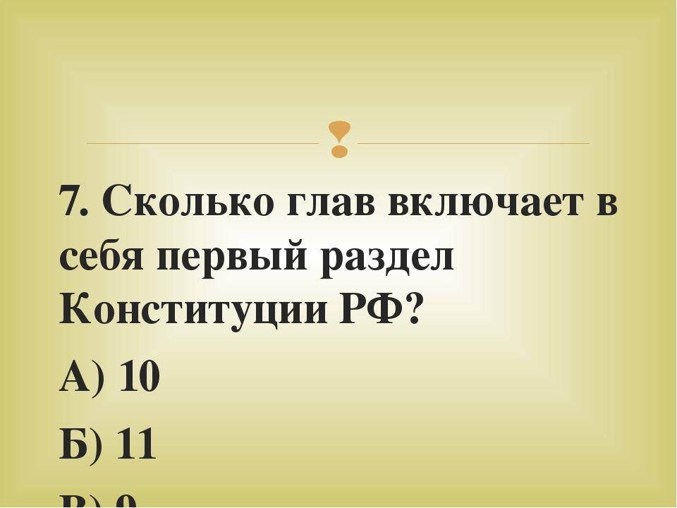 7. Сколько глав включает в себя первый раздел Конституции РФ? А) 10 Б) 11 В)...