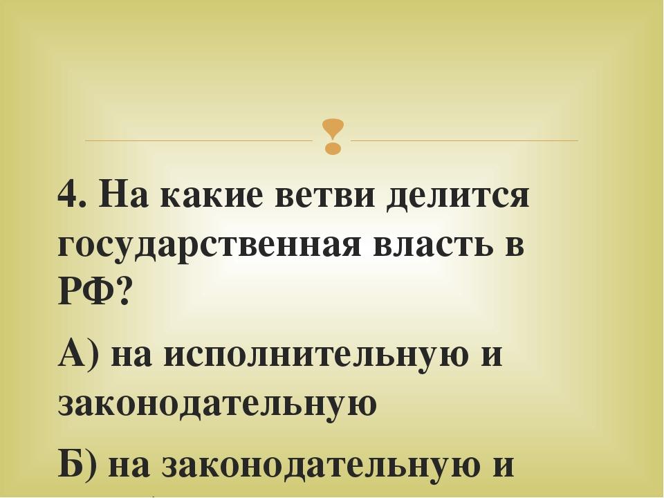 4. На какие ветви делится государственная власть в РФ? А) на исполнительную и...