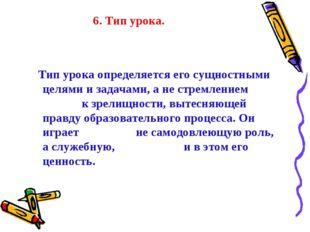 6. Тип урока. Тип урока определяется его сущностными целями и задачами, а не