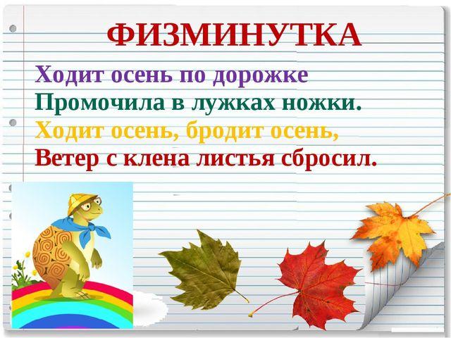 ФИЗМИНУТКА Ходит осень по дорожке Промочила в лужках ножки. Ходит осень, бро...