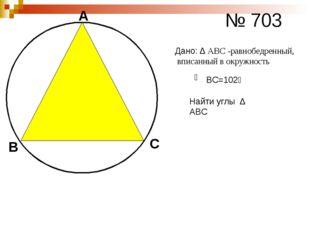 А В С № 703 ͜ ВС=102⁰ Дано: ∆ АВС -равнобедренный, вписанный в окружность Най