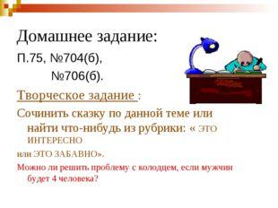 Домашнее задание: П.75, №704(б), №706(б). Творческое задание : Сочинить сказк