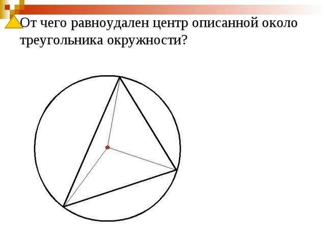 От чего равноудален центр описанной около треугольника окружности?