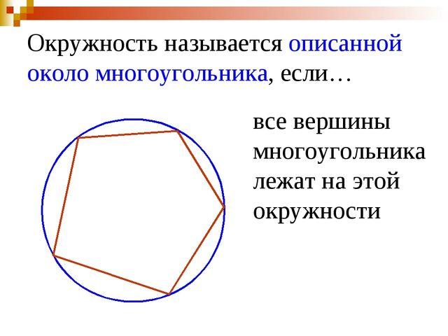 Окружность называется описанной около многоугольника, если… все вершины много...