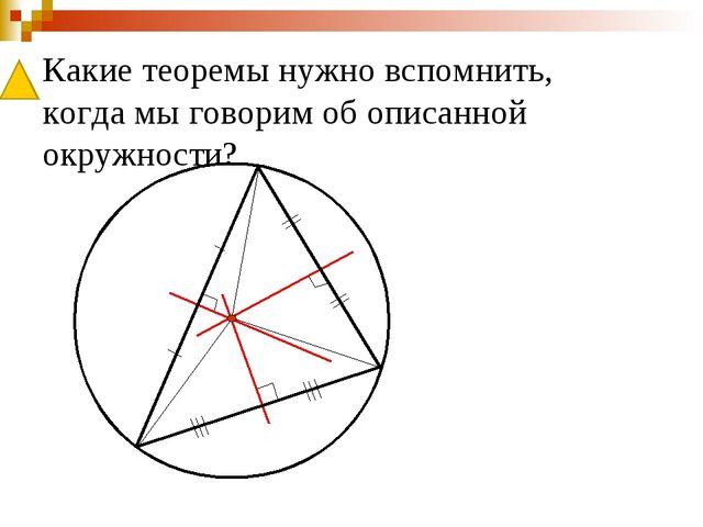 Какие теоремы нужно вспомнить, когда мы говорим об описанной окружности?