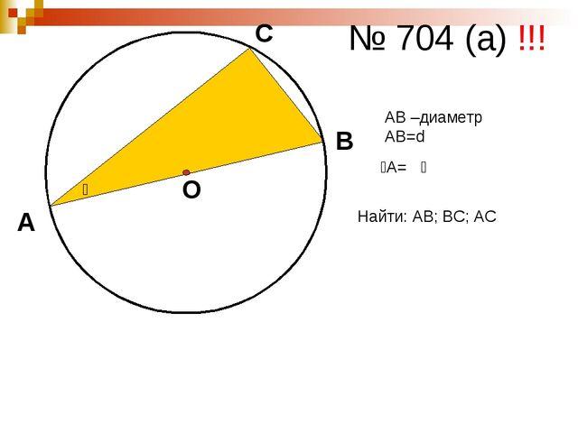А В С О № 704 (а) !!! ᾳ АВ –диаметр АВ=d ےА= ᾳ Найти: АВ; ВС; АС