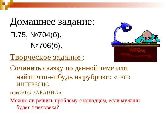 Домашнее задание: П.75, №704(б), №706(б). Творческое задание : Сочинить сказк...