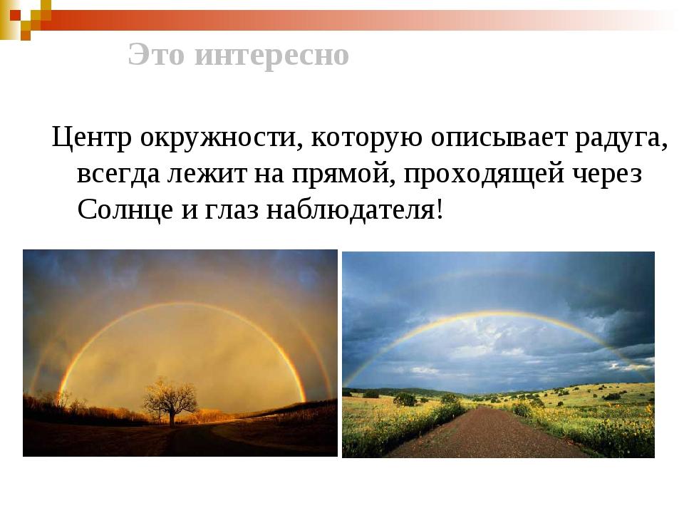 Это интересно Центр окружности, которую описывает радуга, всегда лежит на пр...