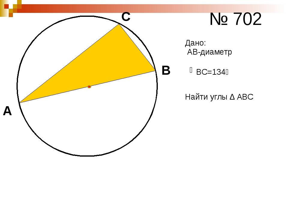 № 702 А В С АВ-диаметр ͜ ВС=134⁰ Дано: Найти углы ∆ АВС