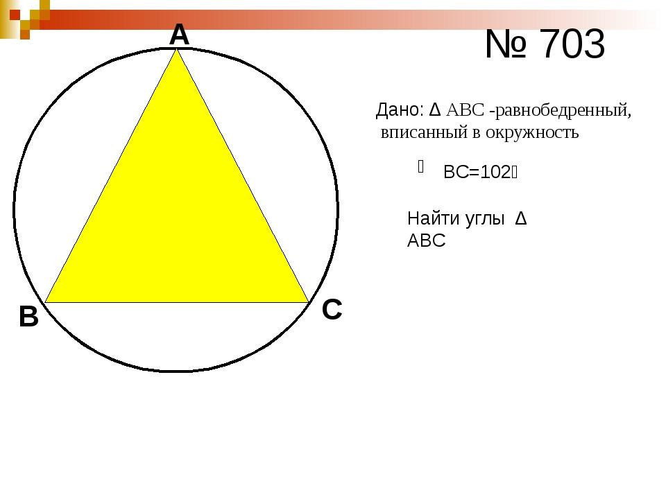А В С № 703 ͜ ВС=102⁰ Дано: ∆ АВС -равнобедренный, вписанный в окружность Най...