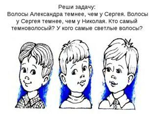 Реши задачу: Волосы Александра темнее, чем у Сергея. Волосы у Сергея темнее,