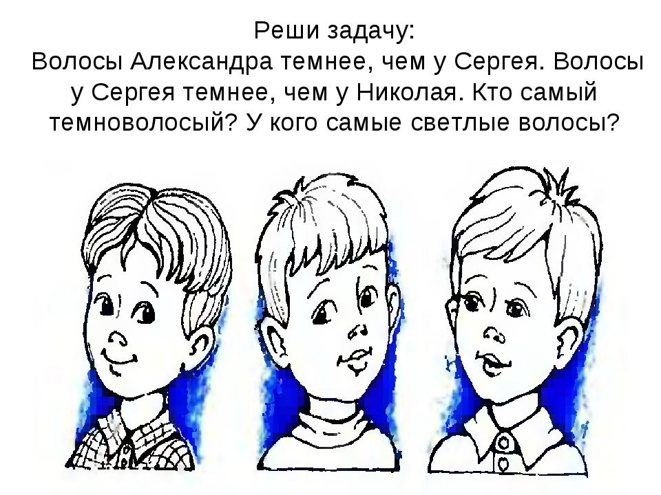 Реши задачу: Волосы Александра темнее, чем у Сергея. Волосы у Сергея темнее,...