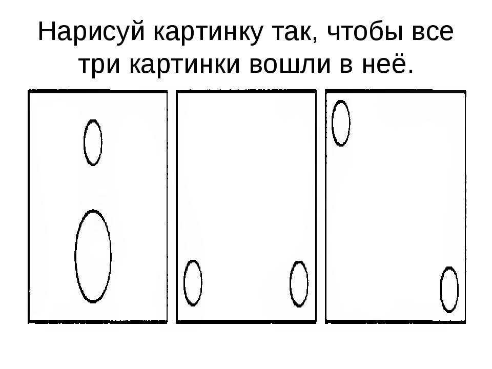 Нарисуй картинку так, чтобы все три картинки вошли в неё.