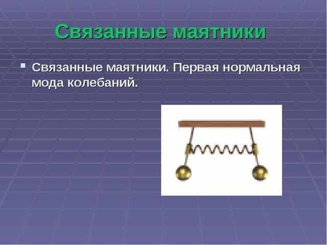 Связанные маятники Связанные маятники. Первая нормальная мода колебаний.