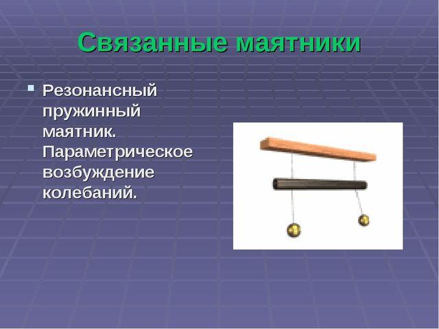 Связанные маятники Резонансный пружинный маятник. Параметрическое возбуждение...