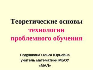 Теоретические основы технологии проблемного обучения Подушкина Ольга Юрьевна