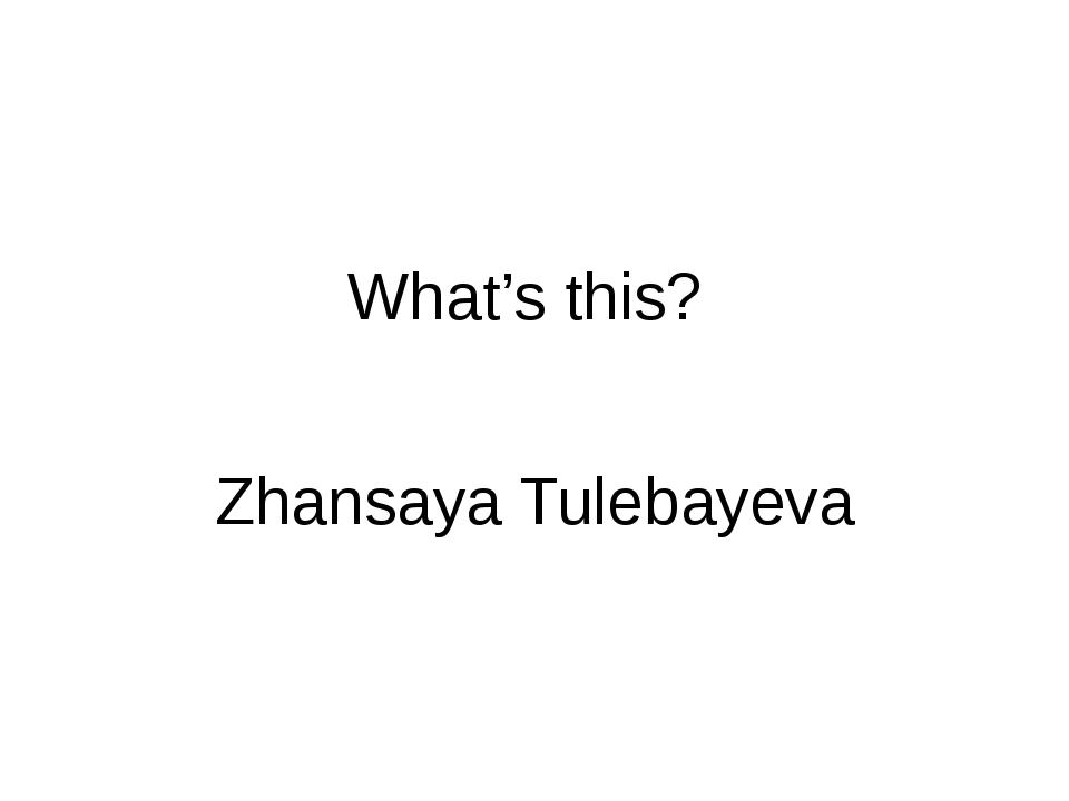 What's this? Zhansaya Tulebayeva