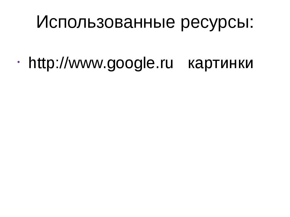Использованные ресурсы: http://www.google.ru картинки