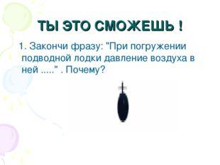"""ТЫ ЭТО СМОЖЕШЬ ! 1. Закончи фразу: """"При погружении подводной лодки давление в"""